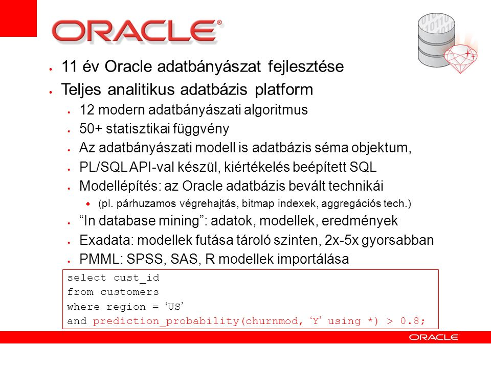  11 év Oracle adatbányászat fejlesztése  Teljes analitikus adatbázis platform  12 modern adatbányászati algoritmus  50+ statisztikai függvény  Az adatbányászati modell is adatbázis séma objektum,  PL/SQL API-val készül, kiértékelés beépített SQL  Modellépítés: az Oracle adatbázis bevált technikái  (pl.