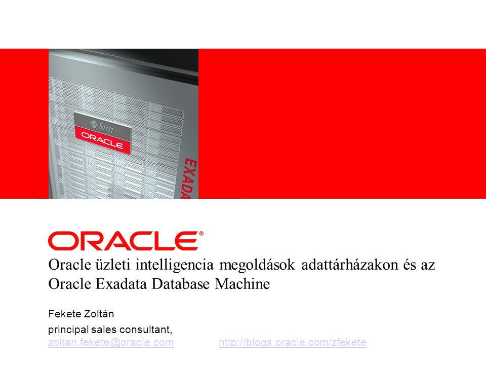 Oracle üzleti intelligencia megoldások adattárházakon és az Oracle Exadata Database Machine Fekete Zoltán principal sales consultant, zoltan.fekete@or
