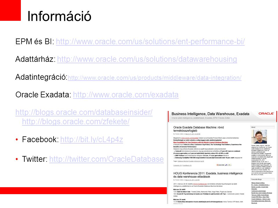 Információ EPM és BI: http://www.oracle.com/us/solutions/ent-performance-bi/http://www.oracle.com/us/solutions/ent-performance-bi/ Adattárház: http://www.oracle.com/us/solutions/datawarehousinghttp://www.oracle.com/us/solutions/datawarehousing Adatintegráció: http://www.oracle.com/us/products/middleware/data-integration/ http://www.oracle.com/us/products/middleware/data-integration/ Oracle Exadata: http://www.oracle.com/exadatahttp://www.oracle.com/exadata http://blogs.oracle.com/databaseinsider/ http://blogs.oracle.com/zfekete/ Facebook: http://bit.ly/cL4p4zhttp://bit.ly/cL4p4z Twitter: http://twitter.com/OracleDatabasehttp://twitter.com/OracleDatabase