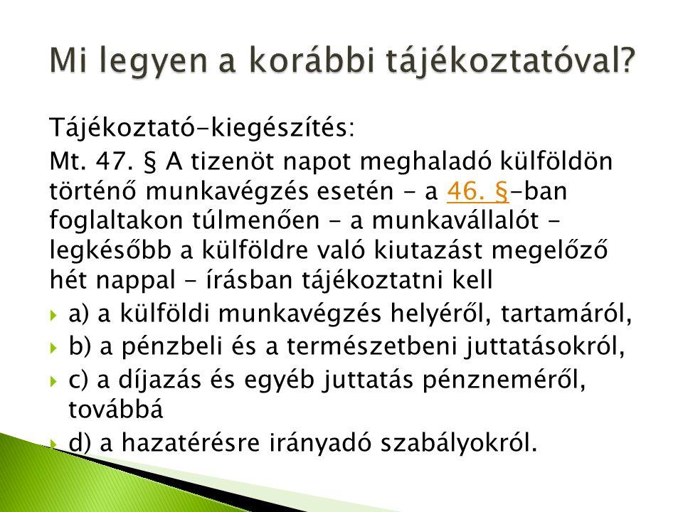 Tájékoztató-kiegészítés: Mt. 47. § A tizenöt napot meghaladó külföldön történő munkavégzés esetén - a 46. §-ban foglaltakon túlmenően - a munkavállaló