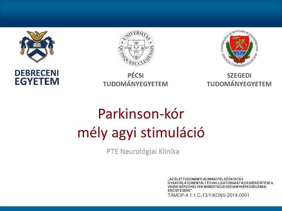 """Parkinson-kór mély agyi stimuláció PÉCSI TUDOMÁNYEGYETEM SZEGEDI TUDOMÁNYEGYETEM PTE Neurológiai Klinika """"AZ ÉLETTUDOMÁNYI-KLINIKAI FELSŐOKTATÁS GYAKORLATORIENTÁLT ÉS HALLGATÓBARÁT KORSZERŰSÍTÉSE A VIDÉKI KÉPZŐHELYEK NEMZETKÖZI VERSENYKÉPESSÉGÉNEK ERŐSÍTÉSÉRE TÁMOP-4.1.1.C-13/1/KONV-2014-0001"""