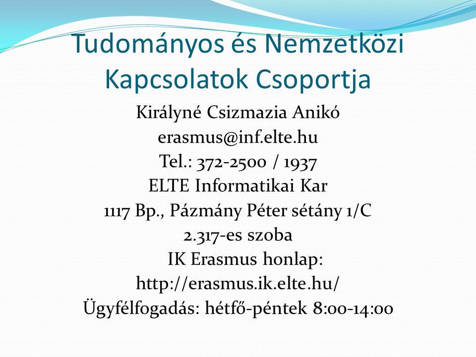 Tudományos és Nemzetközi Kapcsolatok Csoportja Királyné Csizmazia Anikó erasmus@inf.elte.hu Tel.: 372-2500 / 1937 ELTE Informatikai Kar 1117 Bp., Pázmány Péter sétány 1/C 2.317-es szoba IK Erasmus honlap: http://erasmus.ik.elte.hu/ Ügyfélfogadás: hétfő-péntek 8:00-14:00