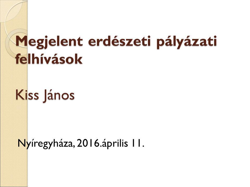 Megjelent erdészeti pályázati felhívások Kiss János Nyíregyháza, 2016.április 11.