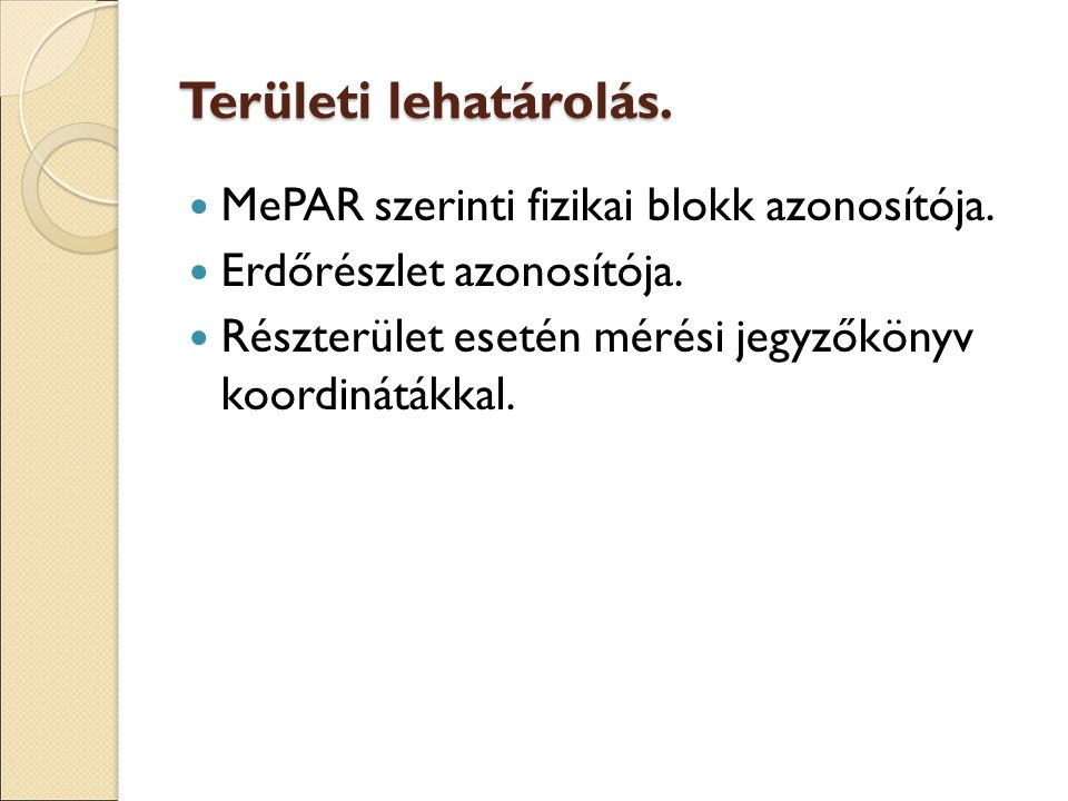 Területi lehatárolás. MePAR szerinti fizikai blokk azonosítója. Erdőrészlet azonosítója. Részterület esetén mérési jegyzőkönyv koordinátákkal.