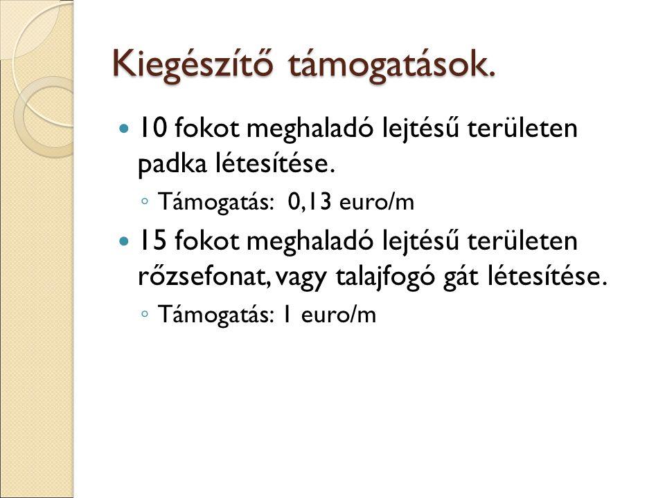 Kiegészítő támogatások. 10 fokot meghaladó lejtésű területen padka létesítése. ◦ Támogatás: 0,13 euro/m 15 fokot meghaladó lejtésű területen rőzsefona
