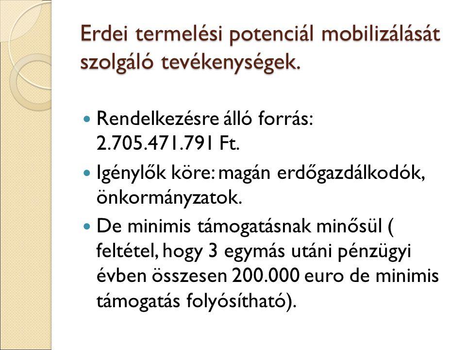 Erdei termelési potenciál mobilizálását szolgáló tevékenységek. Rendelkezésre álló forrás: 2.705.471.791 Ft. Igénylők köre: magán erdőgazdálkodók, önk