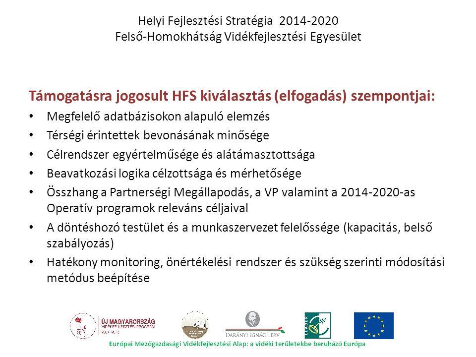 Támogatásra jogosult HFS kiválasztás (elfogadás) szempontjai: Megfelelő adatbázisokon alapuló elemzés Térségi érintettek bevonásának minősége Célrendszer egyértelműsége és alátámasztottsága Beavatkozási logika célzottsága és mérhetősége Összhang a Partnerségi Megállapodás, a VP valamint a 2014-2020-as Operatív programok releváns céljaival A döntéshozó testület és a munkaszervezet felelőssége (kapacitás, belső szabályozás) Hatékony monitoring, önértékelési rendszer és szükség szerinti módosítási metódus beépítése