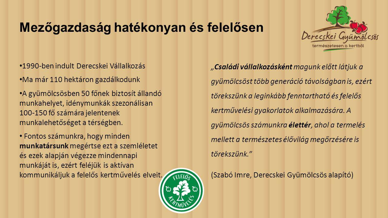 Mezőgazdaság hatékonyan és felelősen 1990-ben indult Derecskei Vállalkozás Ma már 110 hektáron gazdálkodunk A gyümölcsösben 50 főnek biztosít állandó munkahelyet, idénymunkák szezonálisan 100-150 fő számára jelentenek munkalehetőséget a térségben.