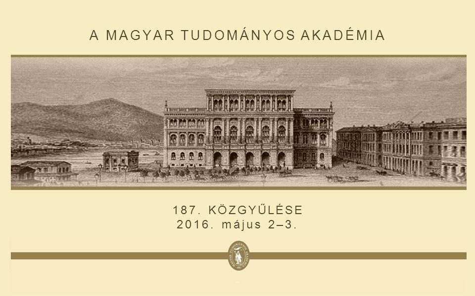 A MAGYAR TUDOMÁNYOS AKADÉMIA 187. KÖZGYŰLÉSE 2016. május 2–3.