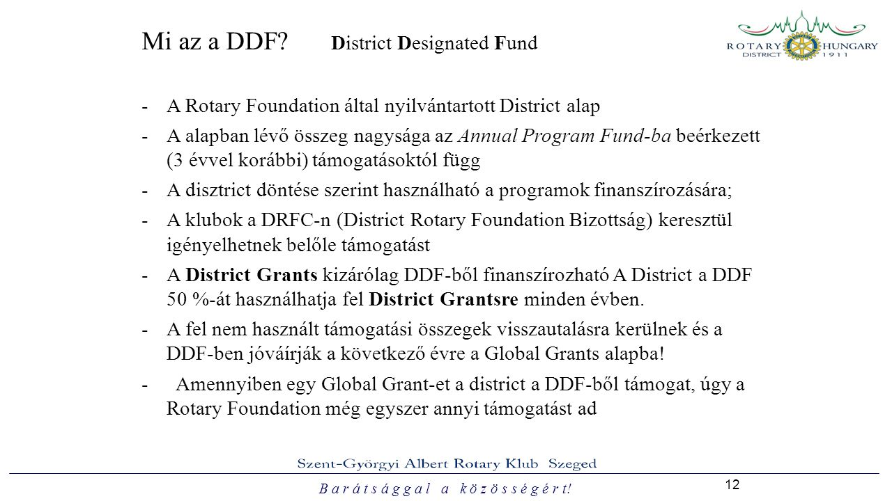 B a r á t s á g g a l a k ö z ö s s é g é r t! 12 Mi az a DDF? District Designated Fund -A Rotary Foundation által nyilvántartott District alap -A ala