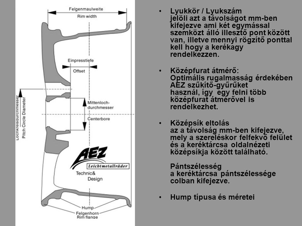 Lyukkör / Lyukszám jelöli azt a távolságot mm-ben kifejezve ami két egymással szemközt álló illesztő pont között van, illetve mennyi rögzítő ponttal kell hogy a kerékagy rendelkezzen.