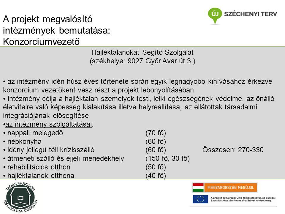 Hajléktalanokat Segítő Szolgálat (székhelye: 9027 Győr Avar út 3.) az intézmény idén húsz éves története során egyik legnagyobb kihívásához érkezve konzorcium vezetőként vesz részt a projekt lebonyolításában intézmény célja a hajléktalan személyek testi, lelki egészségének védelme, az önálló életvitelre való képesség kialakítása illetve helyreállítása, az ellátottak társadalmi integrációjának elősegítése az intézmény szolgáltatásai: nappali melegedő (70 fő) népkonyha (60 fő) idény jellegű téli krízisszálló (60 fő)Összesen: 270-330 átmeneti szálló és éjjeli menedékhely (150 fő, 30 fő) rehabilitációs otthon (50 fő) hajléktalanok otthona(40 fő) A projekt megvalósító intézmények bemutatása: Konzorciumvezető