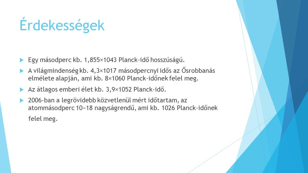 Érdekességek  Egy másodperc kb.1,855×1043 Planck-idő hosszúságú.