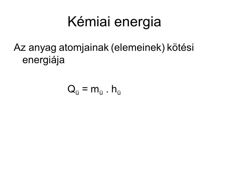 Kémiai energia Az anyag atomjainak (elemeinek) kötési energiája Q ü = m ü. h ü