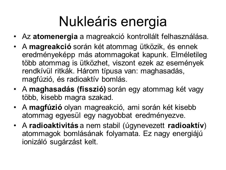 Nukleáris energia Az atomenergia a magreakció kontrollált felhasználása. A magreakció során két atommag ütközik, és ennek eredményeképp más atommagoka