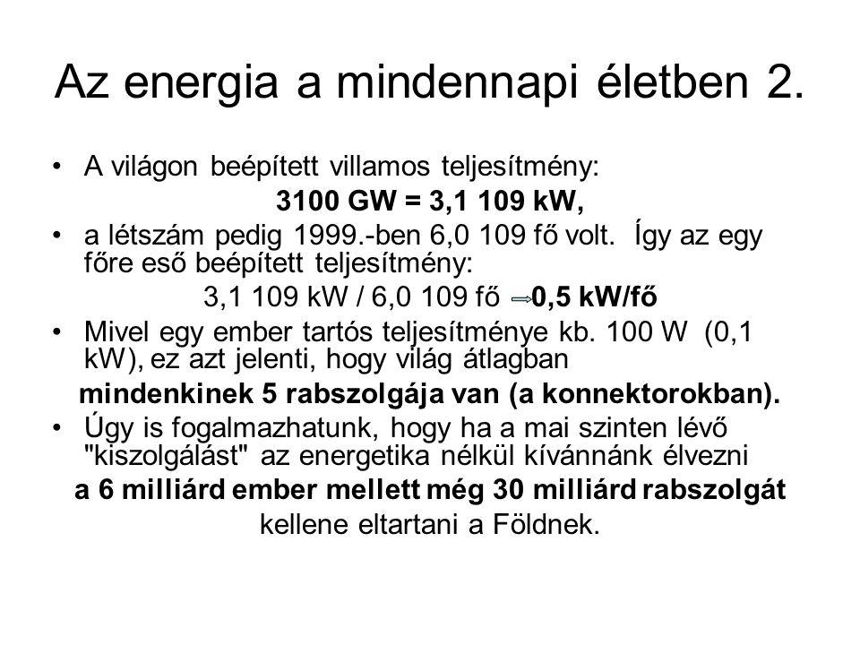 Az energia a mindennapi életben 2. A világon beépített villamos teljesítmény: 3100 GW = 3,1 109 kW, a létszám pedig 1999.-ben 6,0 109 fő volt. Így az