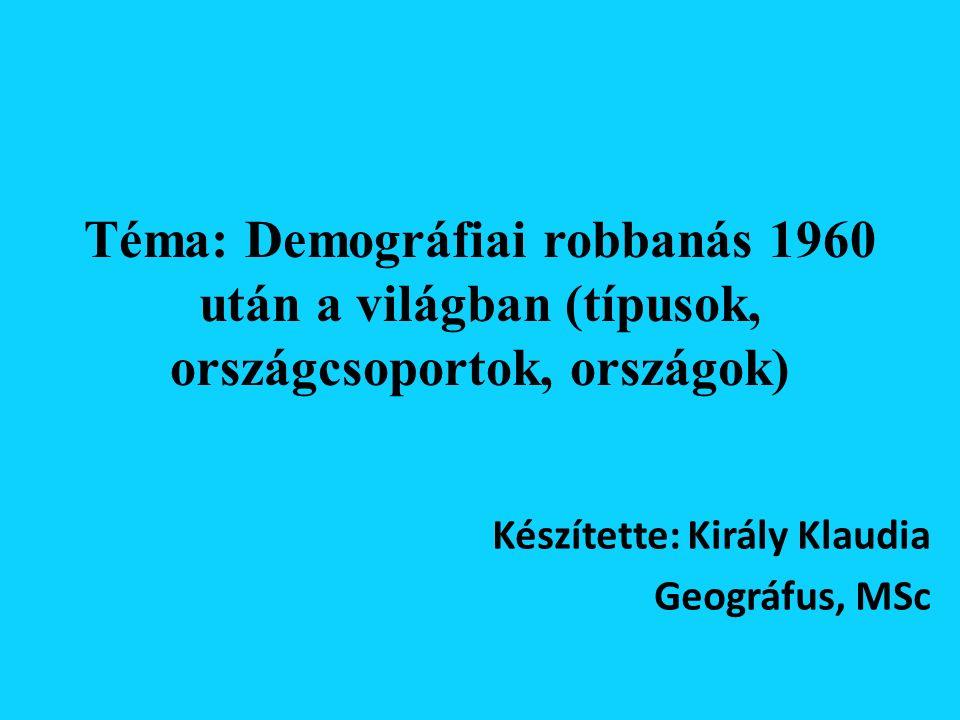 Téma: Demográfiai robbanás 1960 után a világban (típusok, országcsoportok, országok) Készítette: Király Klaudia Geográfus, MSc