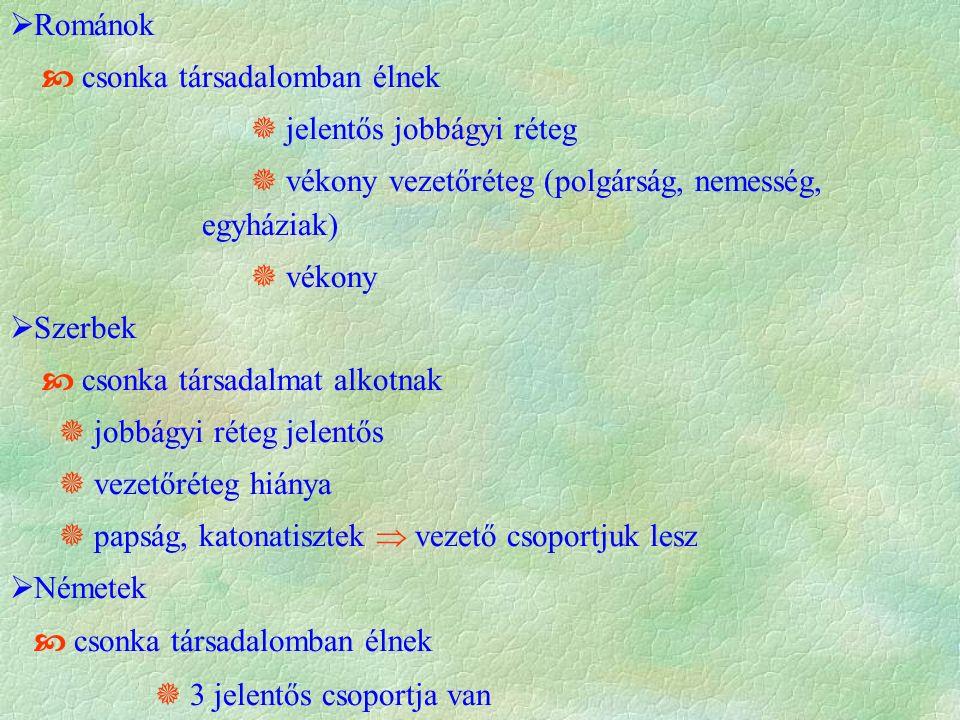  Románok  csonka társadalomban élnek  jelentős jobbágyi réteg  vékony vezetőréteg (polgárság, nemesség, egyháziak)  vékony  Szerbek  csonka társadalmat alkotnak  jobbágyi réteg jelentős  vezetőréteg hiánya  papság, katonatisztek  vezető csoportjuk lesz  Németek  csonka társadalomban élnek  3 jelentős csoportja van  városi szászok (Szepesség, Szászföld), és paraszti sorsú svábok