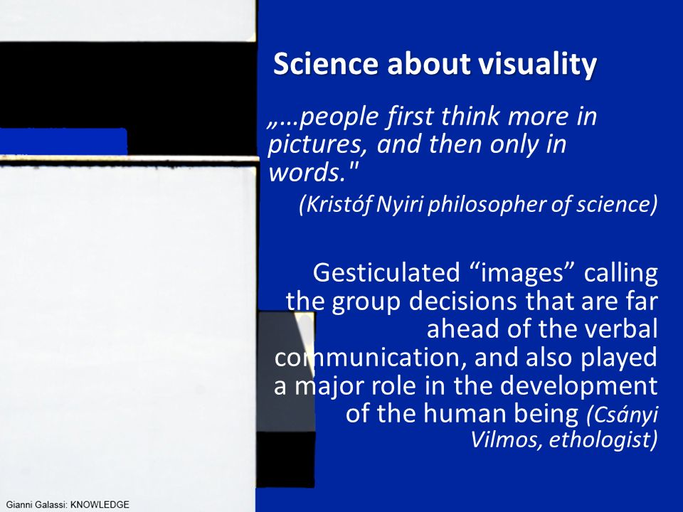 "ÉPÍTÉSBERUHÁZÁS - ÉPÍTÉSGAZDASÁGTAN I II III IV Science about visuality ""…people first think more in pictures, and then only in words. (Kristóf Nyiri philosopher of science) Gesticulated images calling the group decisions that are far ahead of the verbal communication, and also played a major role in the development of the human being (Csányi Vilmos, ethologist)"