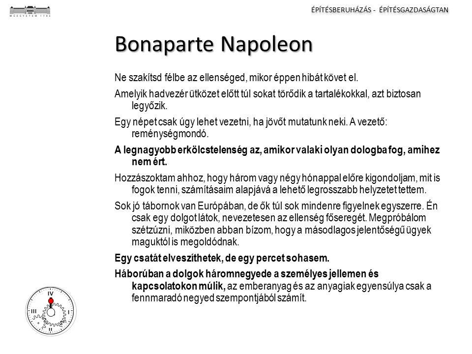 ÉPÍTÉSBERUHÁZÁS - ÉPÍTÉSGAZDASÁGTAN I II III IV Bonaparte Napoleon Ne szakítsd félbe az ellenséged, mikor éppen hibát követ el.