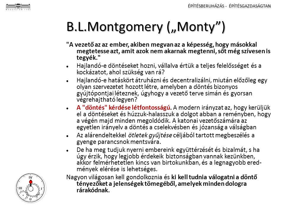 """ÉPÍTÉSBERUHÁZÁS - ÉPÍTÉSGAZDASÁGTAN I II III IV B.L.Montgomery (""""Monty ) A vezető az az ember, akiben megvan az a képesség, hogy másokkal megtetesse azt, amit azok nem akarnak megtenni, sőt még szívesen is tegyék. Hajlandó-e döntéseket hozni, vállalva értük a teljes felelősséget és a kockázatot, ahol szükség van rá."""
