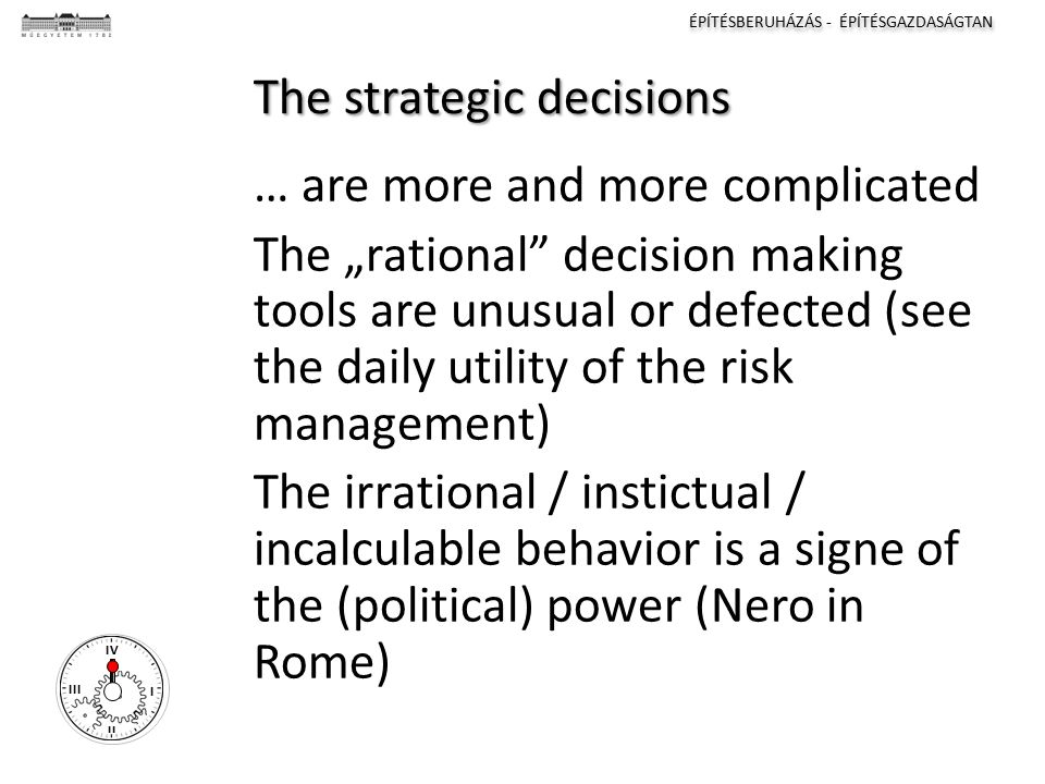 "ÉPÍTÉSBERUHÁZÁS - ÉPÍTÉSGAZDASÁGTAN I II III IV The strategic decisions … are more and more complicated The ""rational"" decision making tools are unusu"
