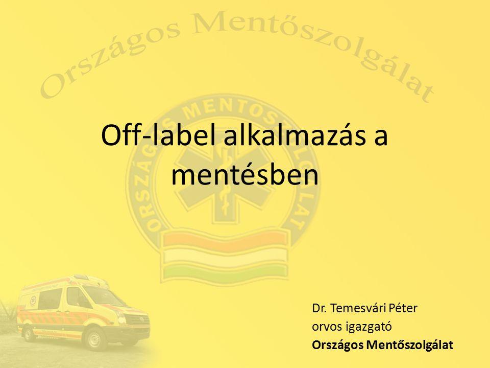 Off-label alkalmazás a mentésben Dr. Temesvári Péter orvos igazgató Országos Mentőszolgálat