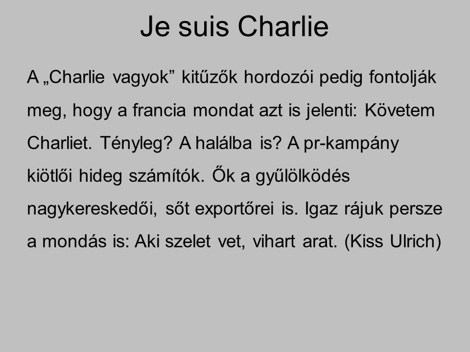 """Je suis Charlie A """"Charlie vagyok"""" kitűzők hordozói pedig fontolják meg, hogy a francia mondat azt is jelenti: Követem Charliet. Tényleg? A halálba is"""