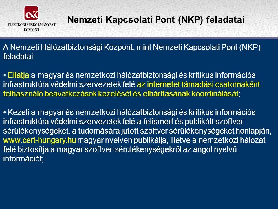 Nemzeti Kapcsolati Pont (NKP) feladatai A Nemzeti Hálózatbiztonsági Központ, mint Nemzeti Kapcsolati Pont (NKP) feladatai: Ellátja a magyar és nemzetközi hálózatbiztonsági és kritikus információs infrastruktúra védelmi szervezetek felé az internetet támadási csatornaként felhasználó beavatkozások kezelését és elhárításának koordinálását; Kezeli a magyar és nemzetközi hálózatbiztonsági és kritikus információs infrastruktúra védelmi szervezetek felé a felismert és publikált szoftver sérülékenységeket, a tudomására jutott szoftver sérülékenységeket honlapján, www.cert-hungary.hu magyar nyelven publikálja, illetve a nemzetközi hálózat felé biztosítja a magyar szoftver-sérülékenységekről az angol nyelvű információt;