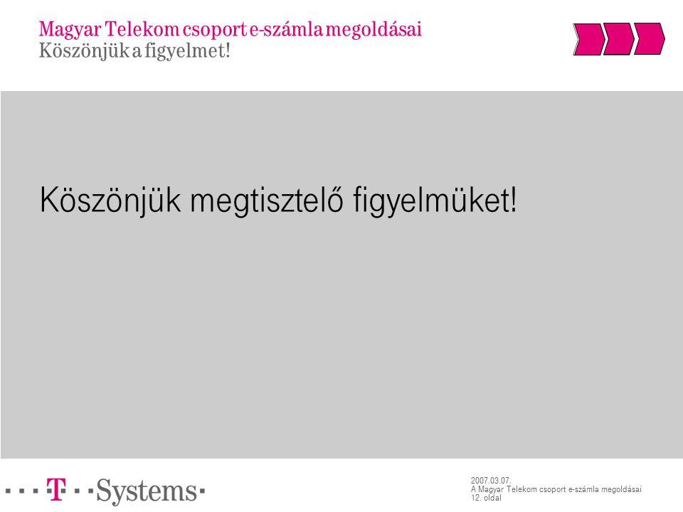 12. oldal 2007.03.07. A Magyar Telekom csoport e-számla megoldásai Köszönjük megtisztelő figyelmüket! Magyar Telekom csoport e-számla megoldásai Köszö