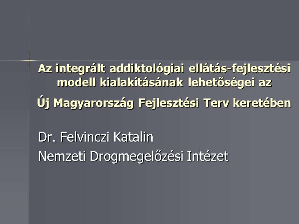 Az integrált addiktológiai ellátás-fejlesztési modell kialakításának lehetőségei az Új Magyarország Fejlesztési Terv keretében Dr.