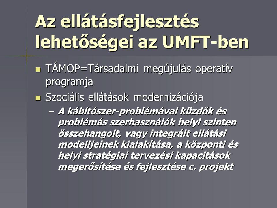 Az ellátásfejlesztés lehetőségei az UMFT-ben TÁMOP=Társadalmi megújulás operatív programja TÁMOP=Társadalmi megújulás operatív programja Szociális ellátások modernizációja Szociális ellátások modernizációja –A kábítószer-problémával küzdők és problémás szerhasználók helyi szinten összehangolt, vagy integrált ellátási modelljeinek kialakítása, a központi és helyi stratégiai tervezési kapacitások megerősítése és fejlesztése c.