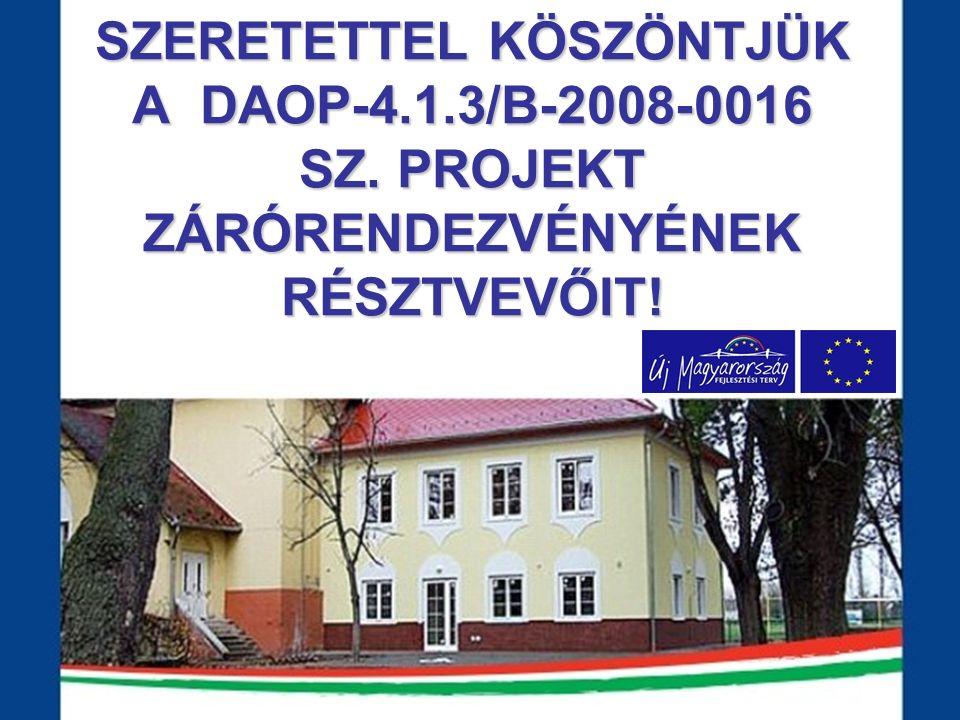 SZERETETTEL KÖSZÖNTJÜK A DAOP-4.1.3/B-2008-0016 SZ. PROJEKT ZÁRÓRENDEZVÉNYÉNEK RÉSZTVEVŐIT!