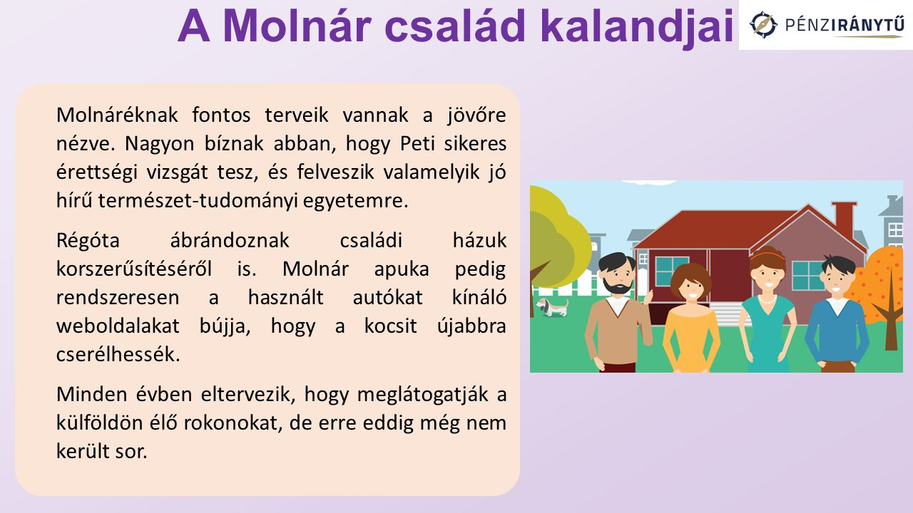 A Molnár család kalandjai Molnáréknak fontos terveik vannak a jövőre nézve. Nagyon bíznak abban, hogy Peti sikeres érettségi vizsgát tesz, és felveszi