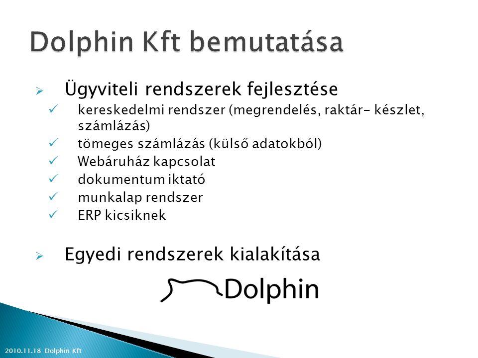  Ügyviteli rendszerek fejlesztése kereskedelmi rendszer (megrendelés, raktár- készlet, számlázás) tömeges számlázás (külső adatokból) Webáruház kapcsolat dokumentum iktató munkalap rendszer ERP kicsiknek  Egyedi rendszerek kialakítása 2010.11.18 Dolphin Kft