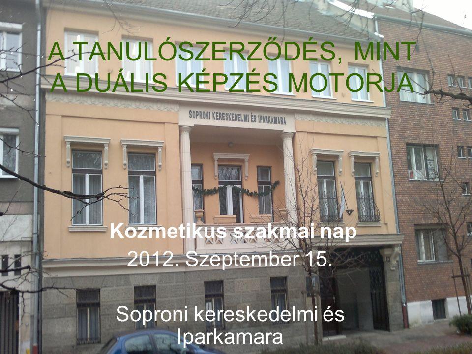 A TANULÓSZERZŐDÉS, MINT A DUÁLIS KÉPZÉS MOTORJA Kozmetikus szakmai nap 2012. Szeptember 15. Soproni kereskedelmi és Iparkamara