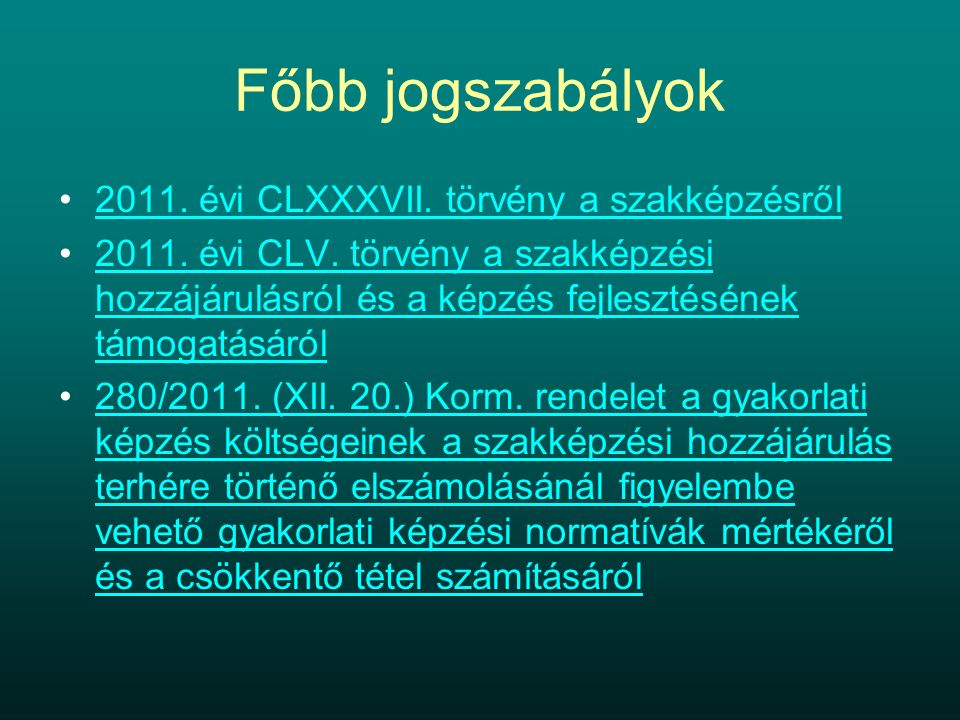 Főbb jogszabályok 2011. évi CLXXXVII. törvény a szakképzésről 2011. évi CLV. törvény a szakképzési hozzájárulásról és a képzés fejlesztésének támogatá