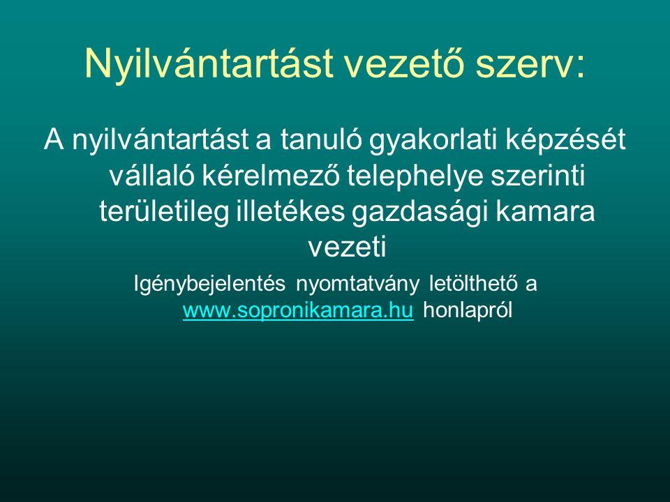 Nyilvántartást vezető szerv: A nyilvántartást a tanuló gyakorlati képzését vállaló kérelmező telephelye szerinti területileg illetékes gazdasági kamara vezeti Igénybejelentés nyomtatvány letölthető a www.sopronikamara.hu honlapról www.sopronikamara.hu