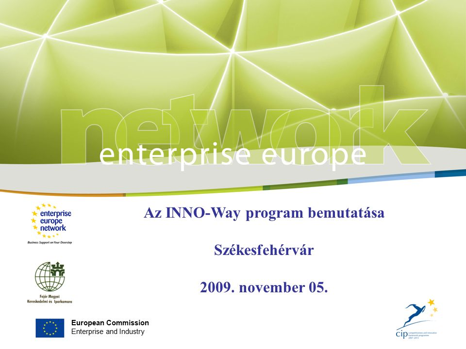 European Commission Enterprise and Industry Az INNO-Way program bemutatása Székesfehérvár 2009.