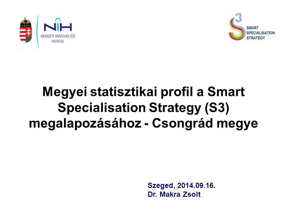 Megyei statisztikai profil a Smart Specialisation Strategy (S3) megalapozásához - Csongrád megye Szeged, 2014.09.16.