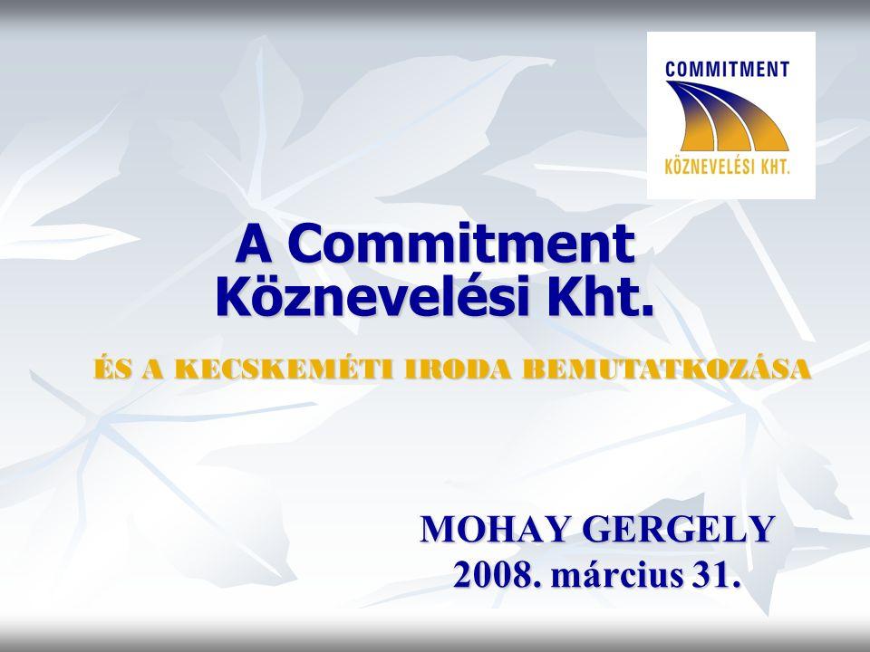 A Commitment Köznevelési Kht. MOHAY GERGELY 2008. március 31. ÉS A KECSKEMÉTI IRODA BEMUTATKOZÁSA