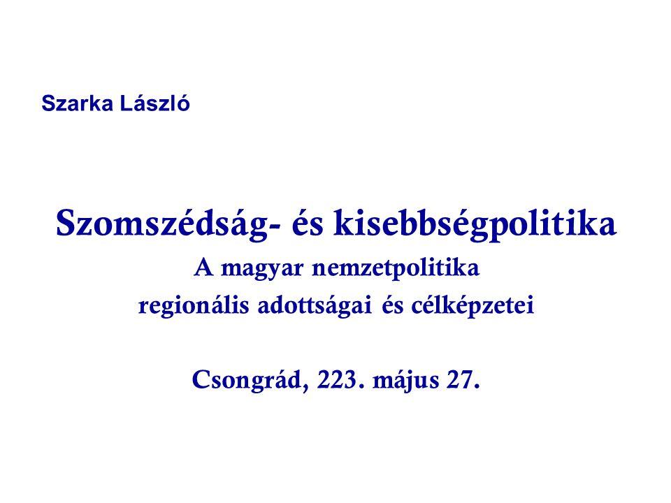 Szarka László Szomszédság- és kisebbségpolitika A magyar nemzetpolitika regionális adottságai és célképzetei Csongrád, 223. május 27.