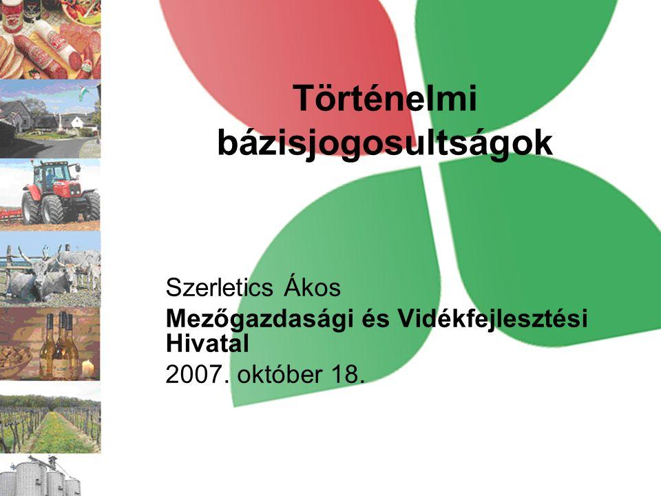 Történelmi bázisjogosultságok Szerletics Ákos Mezőgazdasági és Vidékfejlesztési Hivatal 2007.