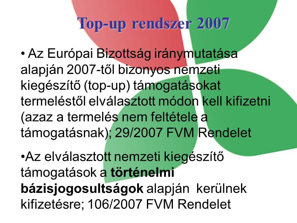 Top-up rendszer 2007 Az Európai Bizottság iránymutatása alapján 2007-től bizonyos nemzeti kiegészítő (top-up) támogatásokat termeléstől elválasztott módon kell kifizetni (azaz a termelés nem feltétele a támogatásnak); 29/2007 FVM Rendelet Az elválasztott nemzeti kiegészítő támogatások a történelmi bázisjogosultságok alapján kerülnek kifizetésre; 106/2007 FVM Rendelet