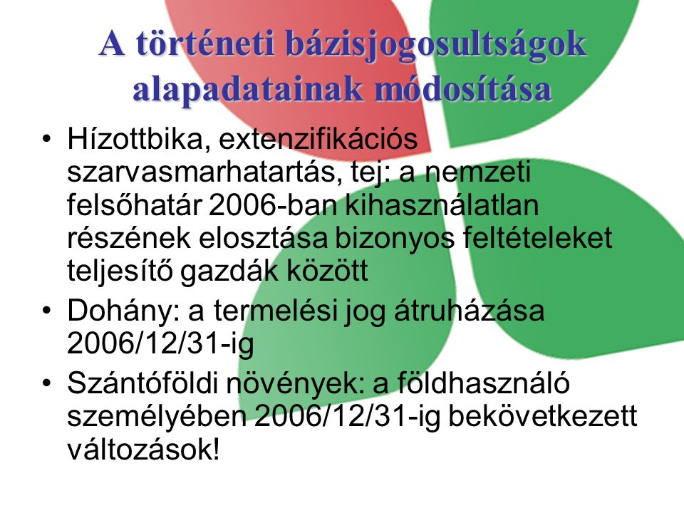 Alapadatok módosítása – jelenlegi helyzet Állatalapú, tej támogatások: a történelmi bázisjogosultság alapjául szolgáló adat kipostázásával együtt kiküldésre került a módosítási kérelem is Területalapú támogatások: –Dohány: Termelői csoporton keresztül –Szántóföldi növények: ügyfelek kérelmére, 75/2007 MVH közlemény alapján A területalapú támogatásoknál a már módosított bázisjogosultságok mennyiségéről kap majd értesítést az ügyfél.