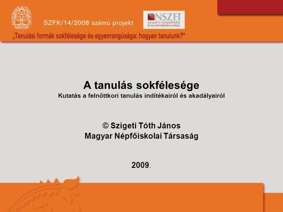 A tanulás sokfélesége Kutatás a felnőttkori tanulás indítékairól és akadályairól © Szigeti Tóth János Magyar Népfőiskolai Társaság 2009.
