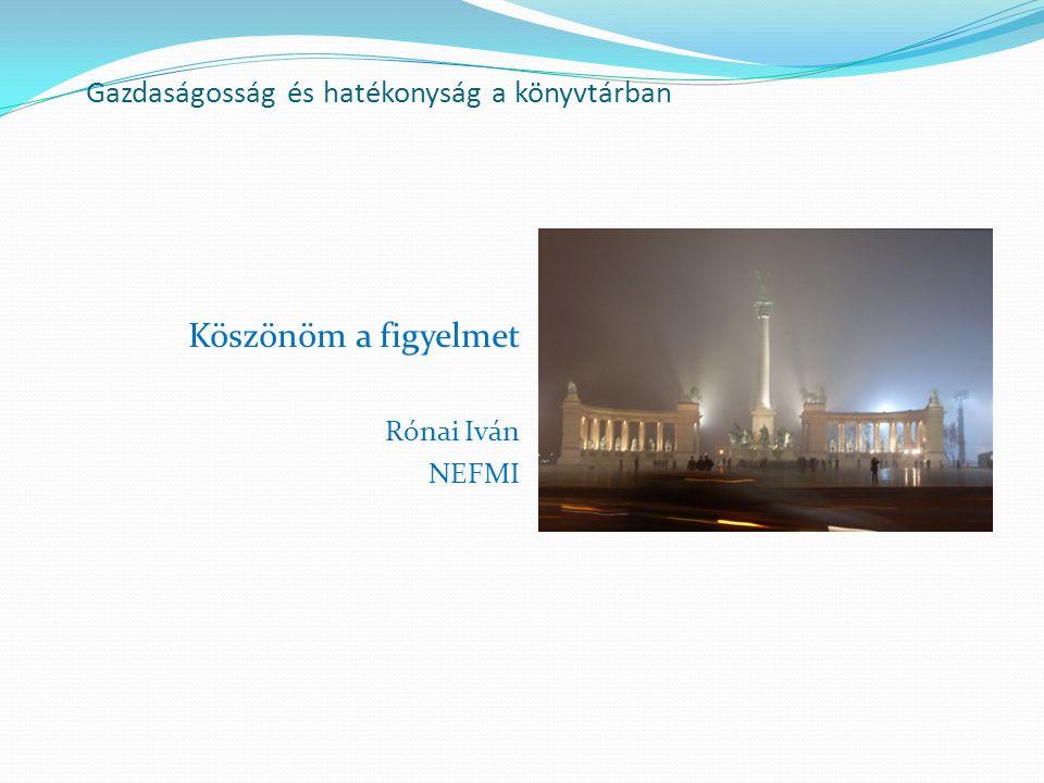 Gazdaságosság és hatékonyság a könyvtárban Köszönöm a figyelmet Rónai Iván NEFMI