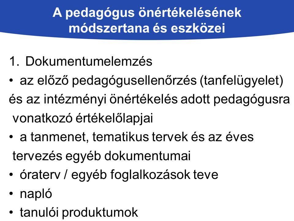 A pedagógus önértékelésének módszertana és eszközei 1.Dokumentumelemzés az előző pedagógusellenőrzés (tanfelügyelet) és az intézményi önértékelés adott pedagógusra vonatkozó értékelőlapjai a tanmenet, tematikus tervek és az éves tervezés egyéb dokumentumai óraterv / egyéb foglalkozások teve napló tanulói produktumok
