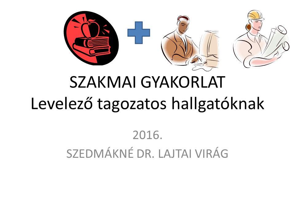 SZAKMAI GYAKORLAT Levelező tagozatos hallgatóknak 2016. SZEDMÁKNÉ DR. LAJTAI VIRÁG