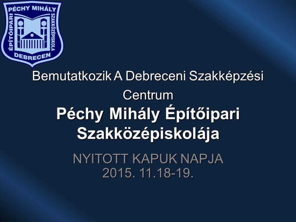 Bemutatkozik A Debreceni Szakképzési Centrum Péchy Mihály Építőipari Szakközépiskolája NYITOTT KAPUK NAPJA 2015.